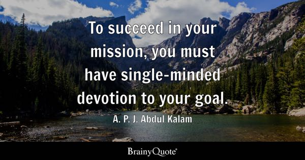 To succeed in your mission, you must have single-minded devotion to your goal. - A. P. J. Abdul Kalam