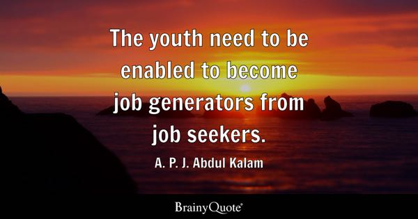 The youth need to be enabled to become job generators from job seekers. - A. P. J. Abdul Kalam