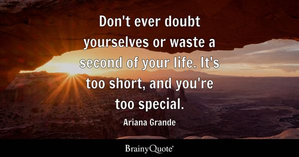 Don't ever doubt yourselves or waste a second of your life. It's too short, and you're too special. - Ariana Grande