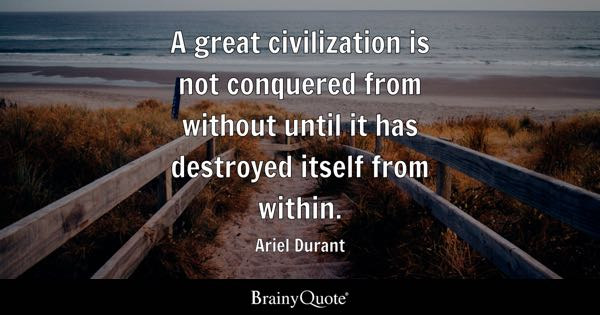 A great civilization is not conquered from without until it has destroyed itself from within. - Ariel Durant