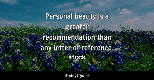 Personal beauty is a greater recommendation than any letter of reference. - Aristotle