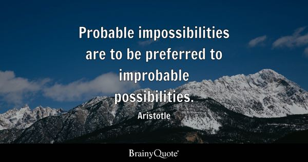 Probable impossibilities are to be preferred to improbable possibilities. - Aristotle