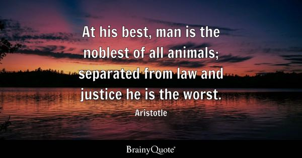 At his best, man is the noblest of all animals; separated from law and justice he is the worst. - Aristotle
