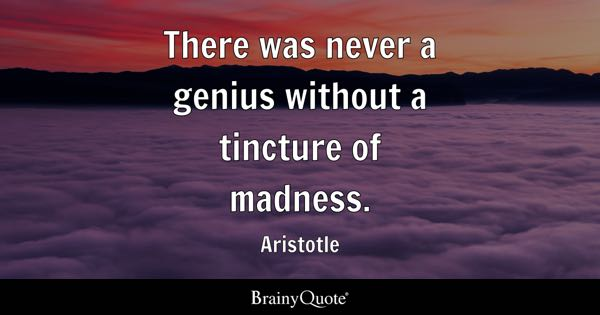 There was never a genius without a tincture of madness. - Aristotle