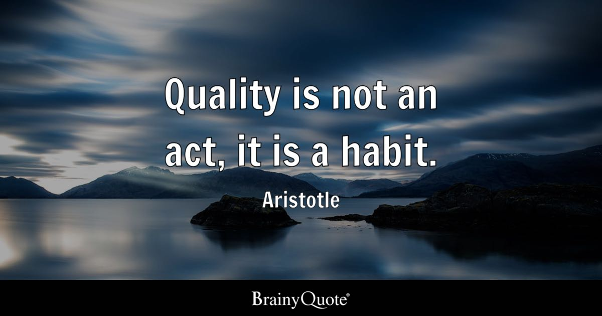 quality is not an act  it is a habit  - aristotle