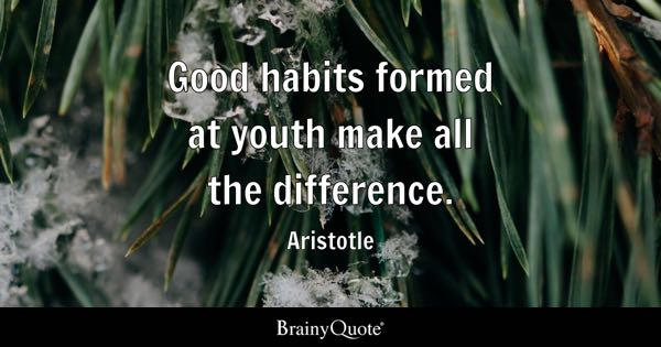 Good habits formed at youth make all the difference. - Aristotle
