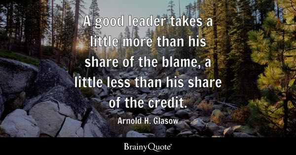 A good leader takes a little more than his share of the blame, a little less than his share of the credit. - Arnold H. Glasow