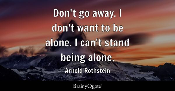 Don't go away. I don't want to be alone. I can't stand being alone. - Arnold Rothstein