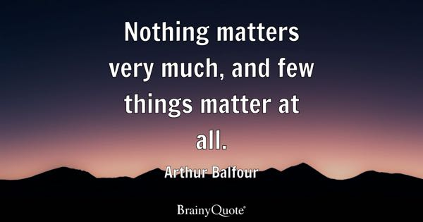 Nothing matters very much, and few things matter at all. - Arthur Balfour