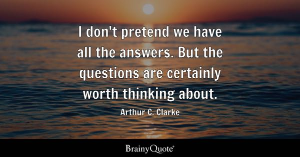 I don't pretend we have all the answers. But the questions are certainly worth thinking about. - Arthur C. Clarke