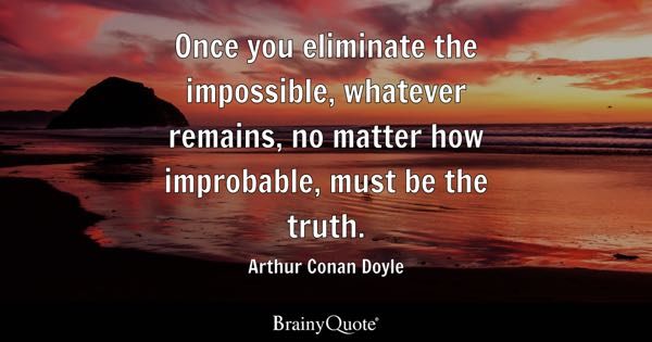 Once you eliminate the impossible, whatever remains, no matter how improbable, must be the truth. - Arthur Conan Doyle