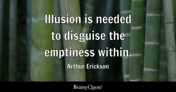 Illusion is needed to disguise the emptiness within. - Arthur Erickson