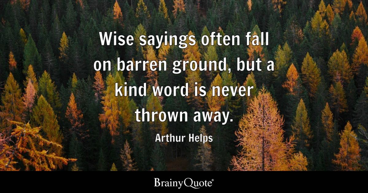 Wise sayings often fall on barren ground, but a kind word is never thrown away. - Arthur Helps