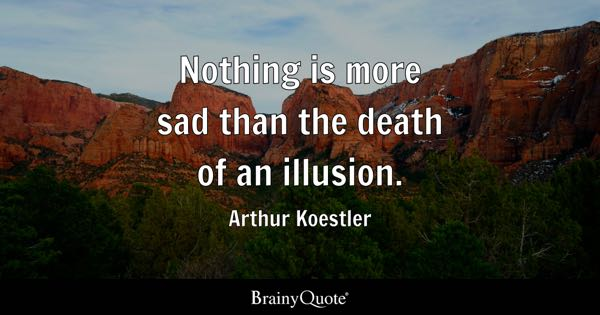 Nothing Is More Sad Than The Death Of An Illusion.   Arthur Koestler