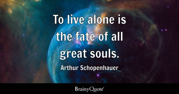 To live alone is the fate of all great souls. - Arthur Schopenhauer