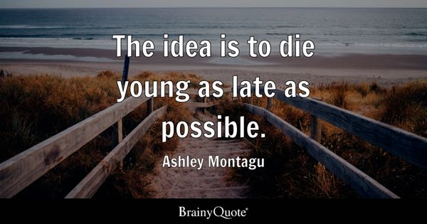 The idea is to die young as late as possible. - Ashley Montagu