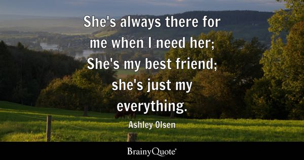 She's always there for me when I need her; She's my best friend; she's just my everything. - Ashley Olsen