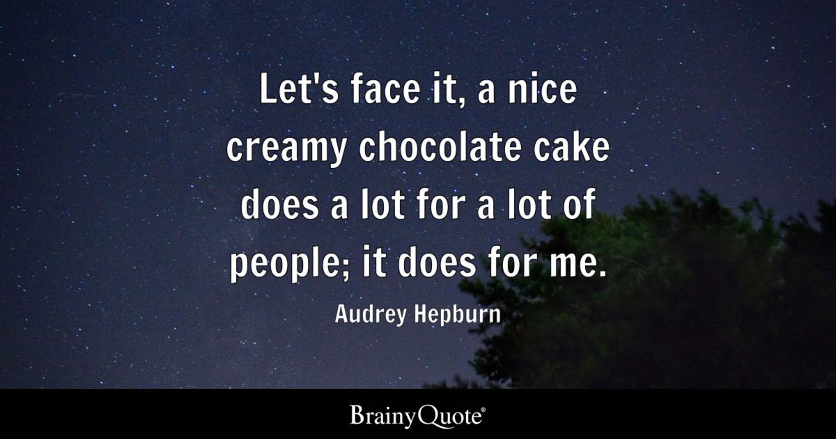 Let's face it, a nice creamy chocolate cake does a lot for a lot of people; it does for me. - Audrey Hepburn