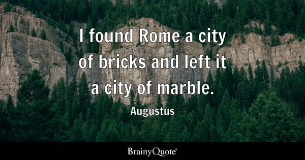 I found Rome a city of bricks and left it a city of marble. - Augustus