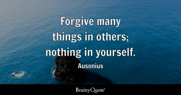 Forgive many things in others; nothing in yourself. - Ausonius
