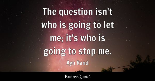The question isn't who is going to let me; it's who is going to stop me. - Ayn Rand