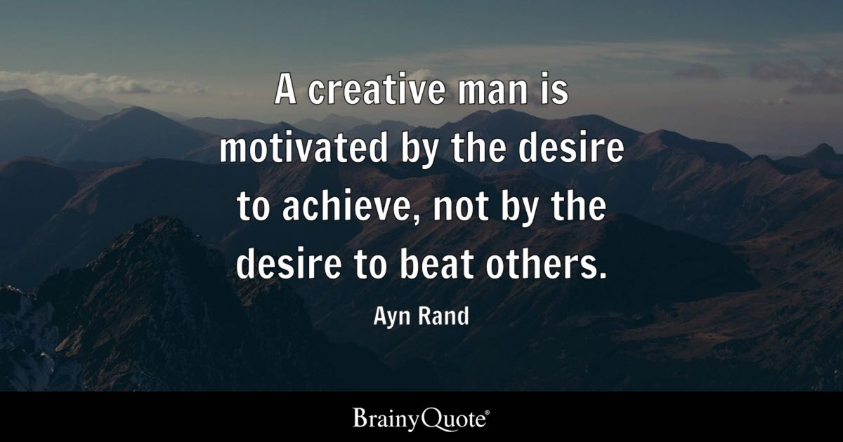 Ayn Rand A Creative Man Is Motivated By The Desire To