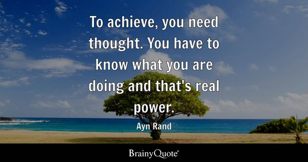 To achieve, you need thought. You have to know what you are doing and that's real power. - Ayn Rand