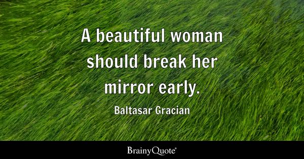 A beautiful woman should break her mirror early. - Baltasar Gracian