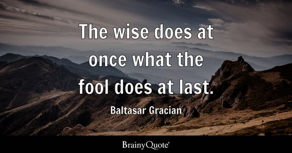 The wise does at once what the fool does at last. - Baltasar Gracian