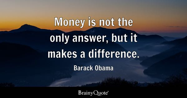Money is not the only answer, but it makes a difference. - Barack Obama