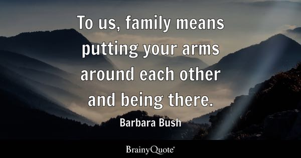 To us, family means putting your arms around each other and being there. - Barbara Bush