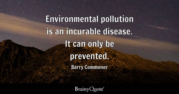 Environmental pollution is an incurable disease. It can only be prevented. - Barry Commoner