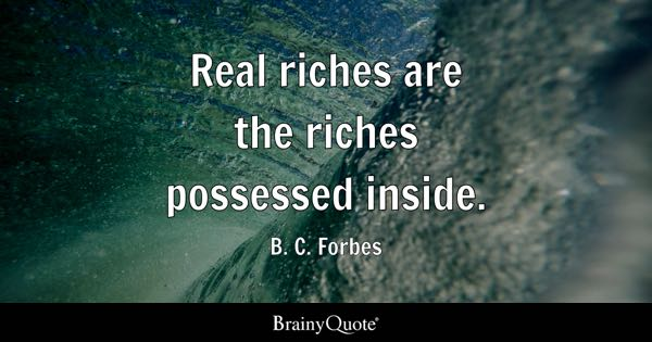 Real riches are the riches possessed inside. - B. C. Forbes