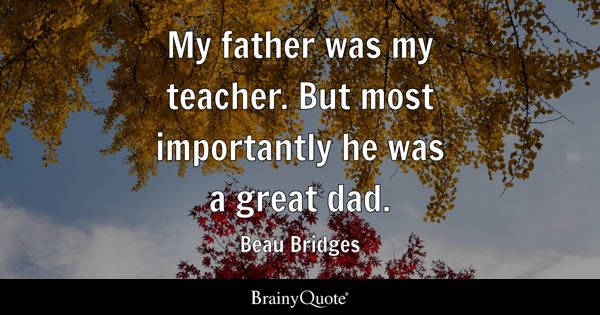 My father was my teacher. But most importantly he was a great dad. - Beau Bridges