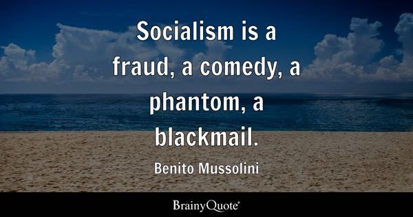Socialism is a fraud, a comedy, a phantom, a blackmail. - Benito Mussolini