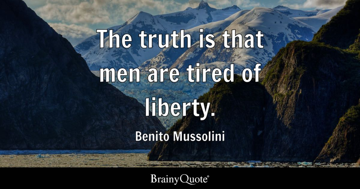 The truth is that men are tired of liberty. - Benito Mussolini