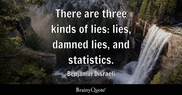There are three kinds of lies: lies, damned lies, and statistics. - Benjamin Disraeli