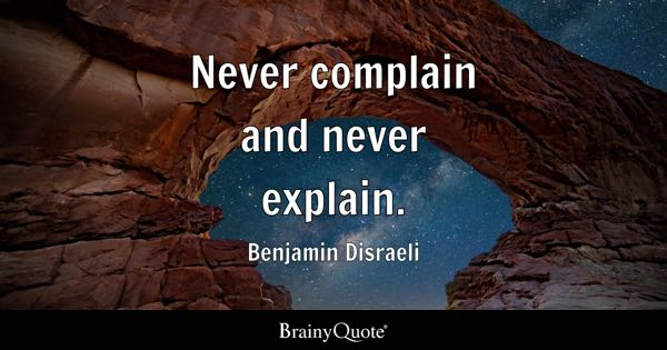 Never complain and never explain. - Benjamin Disraeli