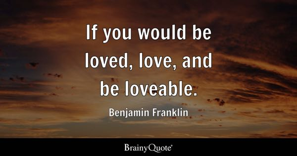 If you would be loved, love, and be loveable. - Benjamin Franklin