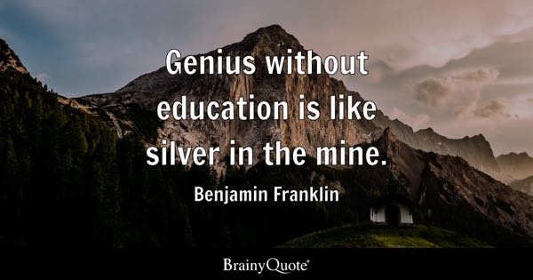 Genius without education is like silver in the mine. - Benjamin Franklin