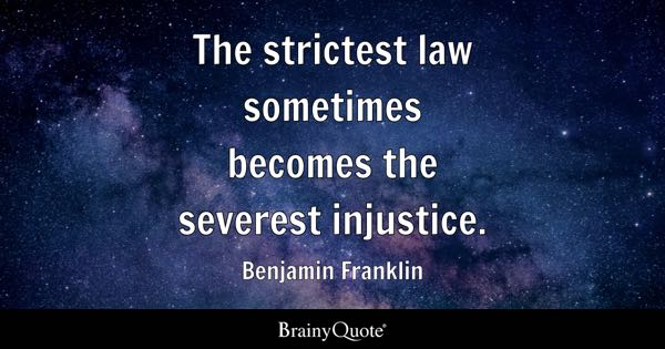 The strictest law sometimes becomes the severest injustice. - Benjamin Franklin