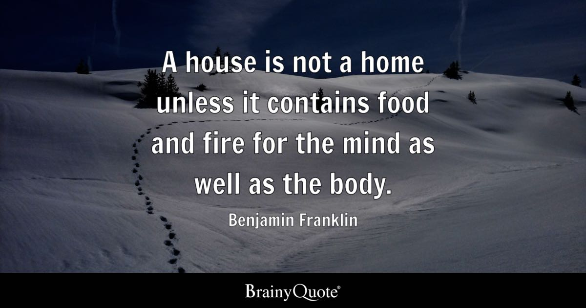 A House Is Not A Home Unless It Contains Food And Fire For