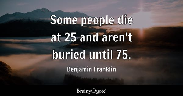 Some people die at 25 and aren't buried until 75. - Benjamin Franklin