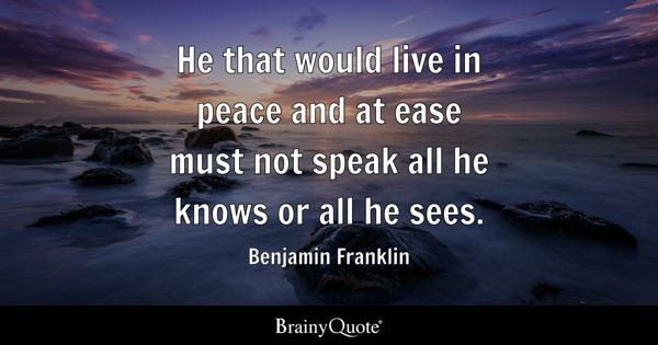 He that would live in peace and at ease must not speak all he knows or all he sees. - Benjamin Franklin