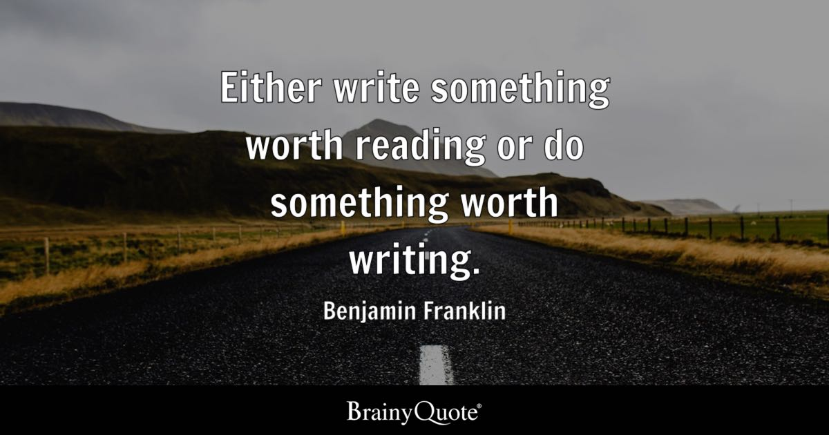 Either write something worth reading or do something worth writing. - Benjamin Franklin