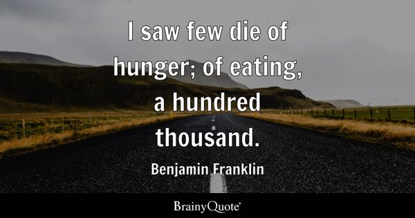 I saw few die of hunger; of eating, a hundred thousand. - Benjamin Franklin