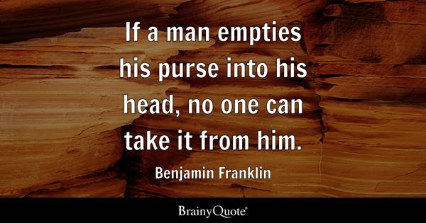 If a man empties his purse into his head, no one can take it from him. - Benjamin Franklin