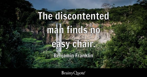 The discontented man finds no easy chair. - Benjamin Franklin