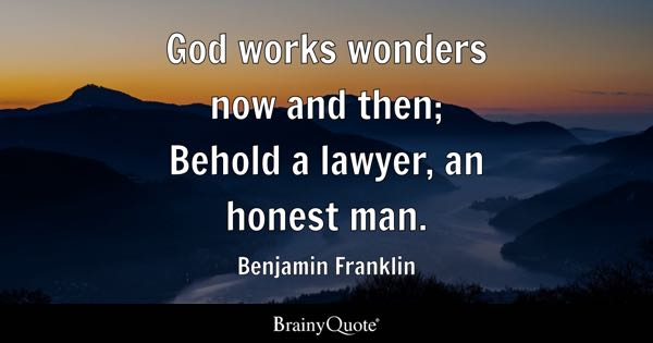 God works wonders now and then; Behold a lawyer, an honest man. - Benjamin Franklin
