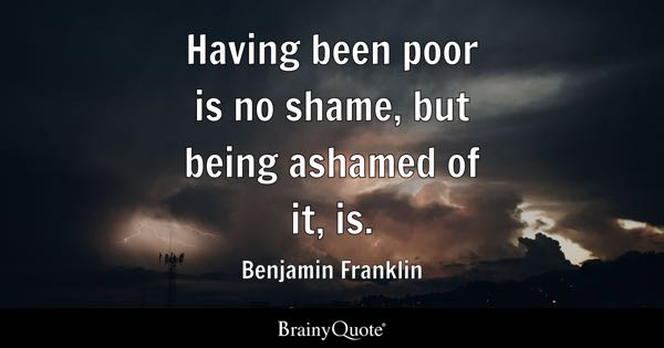 Having been poor is no shame, but being ashamed of it, is. - Benjamin Franklin